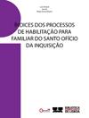 Índices dos Processos de Habilitação para Familiar do Santo Ofício da Inquisição